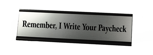 Remember I Write Your Paycheck Desk Plate